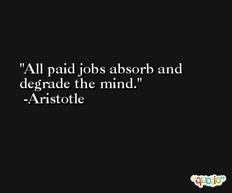 All paid jobs absorb and degrade the mind. -Aristotle