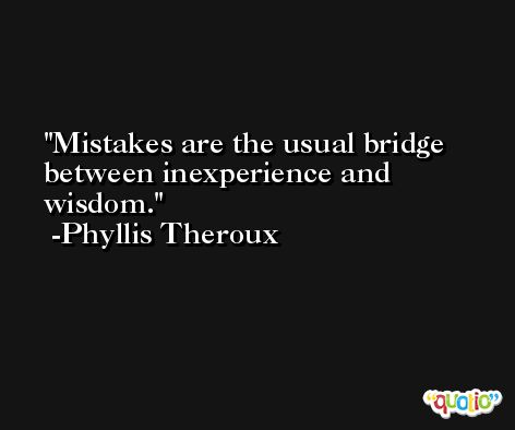 Mistakes are the usual bridge between inexperience and wisdom. -Phyllis Theroux