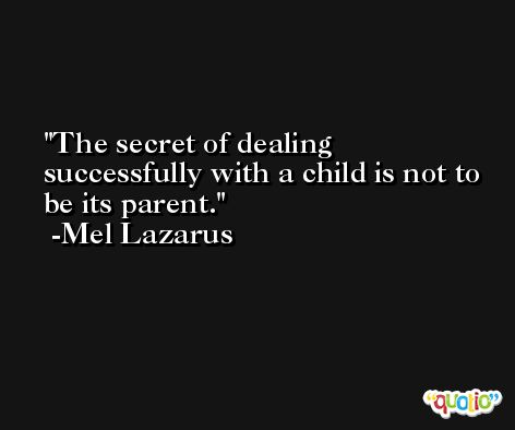 The secret of dealing successfully with a child is not to be its parent. -Mel Lazarus
