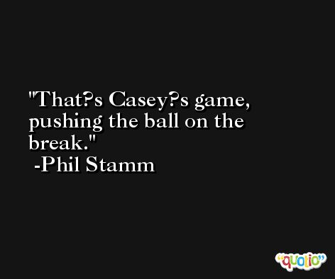 That?s Casey?s game, pushing the ball on the break. -Phil Stamm