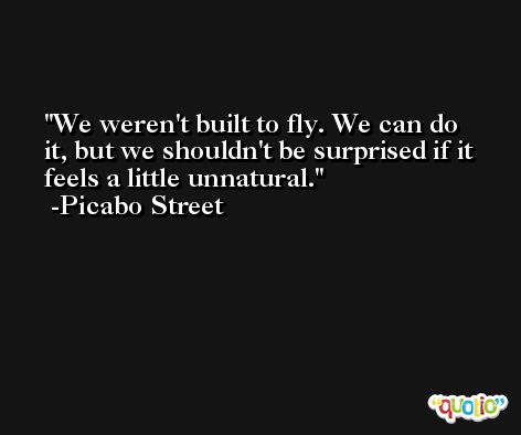 We weren't built to fly. We can do it, but we shouldn't be surprised if it feels a little unnatural. -Picabo Street