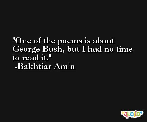 One of the poems is about George Bush, but I had no time to read it. -Bakhtiar Amin