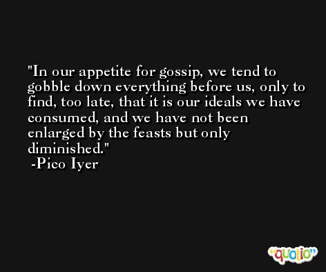 In our appetite for gossip, we tend to gobble down everything before us, only to find, too late, that it is our ideals we have consumed, and we have not been enlarged by the feasts but only diminished. -Pico Iyer