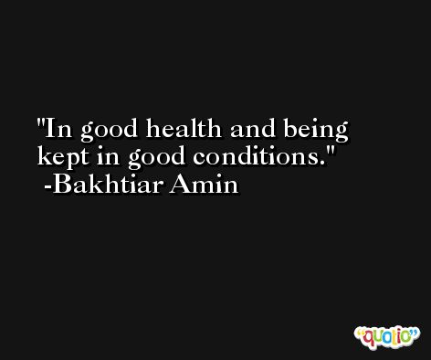 In good health and being kept in good conditions. -Bakhtiar Amin