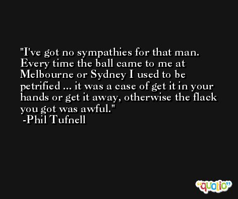 I've got no sympathies for that man. Every time the ball came to me at Melbourne or Sydney I used to be petrified ... it was a case of get it in your hands or get it away, otherwise the flack you got was awful. -Phil Tufnell