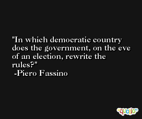In which democratic country does the government, on the eve of an election, rewrite the rules? -Piero Fassino