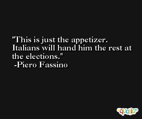This is just the appetizer. Italians will hand him the rest at the elections. -Piero Fassino