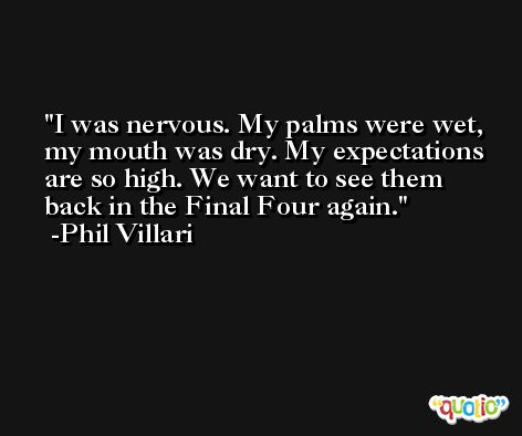 I was nervous. My palms were wet, my mouth was dry. My expectations are so high. We want to see them back in the Final Four again. -Phil Villari