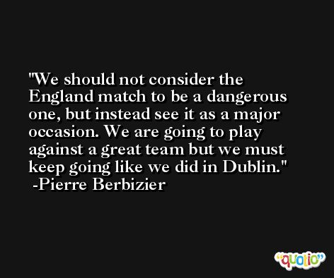 We should not consider the England match to be a dangerous one, but instead see it as a major occasion. We are going to play against a great team but we must keep going like we did in Dublin. -Pierre Berbizier