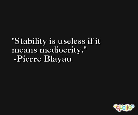 Stability is useless if it means mediocrity. -Pierre Blayau