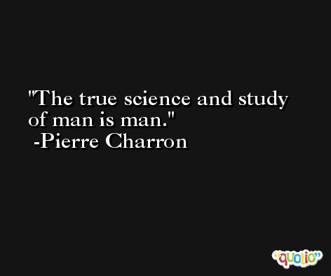 The true science and study of man is man. -Pierre Charron