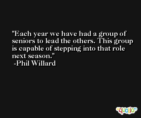 Each year we have had a group of seniors to lead the others. This group is capable of stepping into that role next season. -Phil Willard