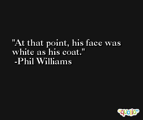 At that point, his face was white as his coat. -Phil Williams