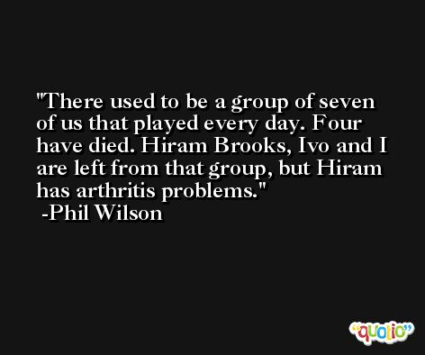 There used to be a group of seven of us that played every day. Four have died. Hiram Brooks, Ivo and I are left from that group, but Hiram has arthritis problems. -Phil Wilson
