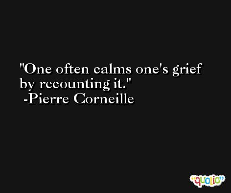 One often calms one's grief by recounting it. -Pierre Corneille
