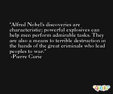 Alfred Nobel's discoveries are characteristic; powerful explosives can help men perform admirable tasks. They are also a means to terrible destruction in the hands of the great criminals who lead peoples to war. -Pierre Curie