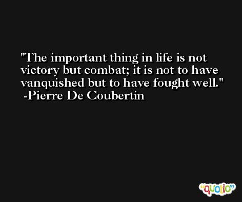 The important thing in life is not victory but combat; it is not to have vanquished but to have fought well. -Pierre De Coubertin