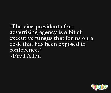 The vice-president of an advertising agency is a bit of executive fungus that forms on a desk that has been exposed to conference. -Fred Allen