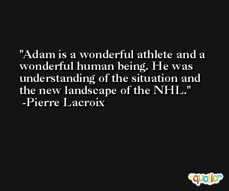 Adam is a wonderful athlete and a wonderful human being. He was understanding of the situation and the new landscape of the NHL. -Pierre Lacroix