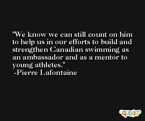 We know we can still count on him to help us in our efforts to build and strengthen Canadian swimming as an ambassador and as a mentor to young athletes. -Pierre Lafontaine
