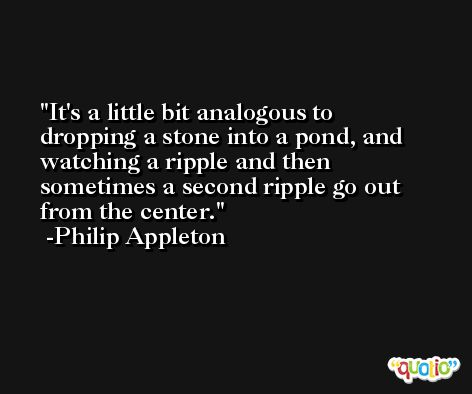 It's a little bit analogous to dropping a stone into a pond, and watching a ripple and then sometimes a second ripple go out from the center. -Philip Appleton