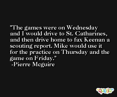 The games were on Wednesday and I would drive to St. Catharines, and then drive home to fax Keenan a scouting report. Mike would use it for the practice on Thursday and the game on Friday. -Pierre Mcguire