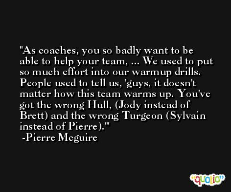As coaches, you so badly want to be able to help your team, ... We used to put so much effort into our warmup drills. People used to tell us, 'guys, it doesn't matter how this team warms up. You've got the wrong Hull, (Jody instead of Brett) and the wrong Turgeon (Sylvain instead of Pierre).' -Pierre Mcguire