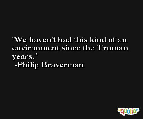 We haven't had this kind of an environment since the Truman years. -Philip Braverman