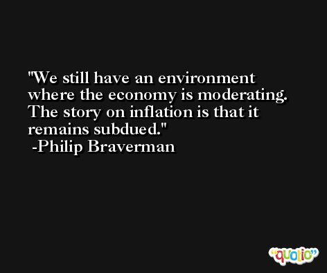We still have an environment where the economy is moderating. The story on inflation is that it remains subdued. -Philip Braverman
