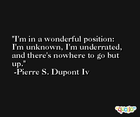 I'm in a wonderful position: I'm unknown, I'm underrated, and there's nowhere to go but up. -Pierre S. Dupont Iv