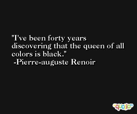 I've been forty years discovering that the queen of all colors is black. -Pierre-auguste Renoir