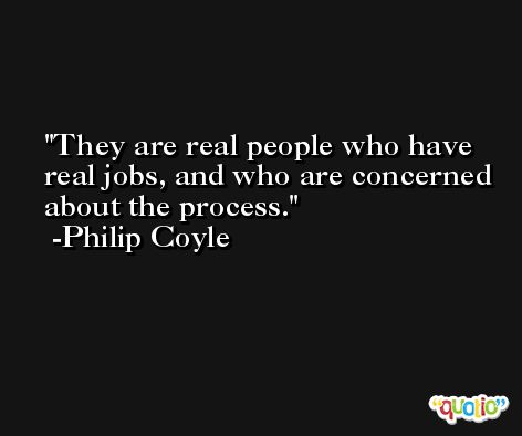 They are real people who have real jobs, and who are concerned about the process. -Philip Coyle