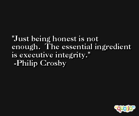Just being honest is not enough.  The essential ingredient is executive integrity. -Philip Crosby