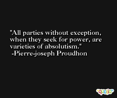 All parties without exception, when they seek for power, are varieties of absolutism. -Pierre-joseph Proudhon