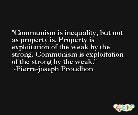Communism is inequality, but not as property is. Property is exploitation of the weak by the strong. Communism is exploitation of the strong by the weak. -Pierre-joseph Proudhon