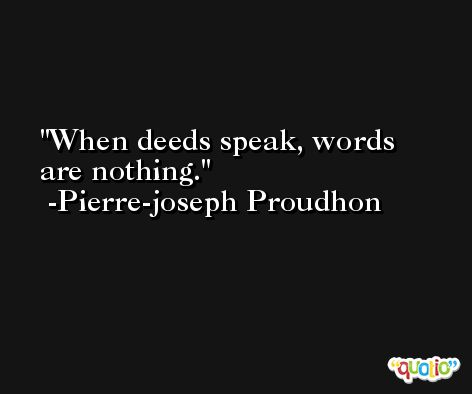 When deeds speak, words are nothing. -Pierre-joseph Proudhon