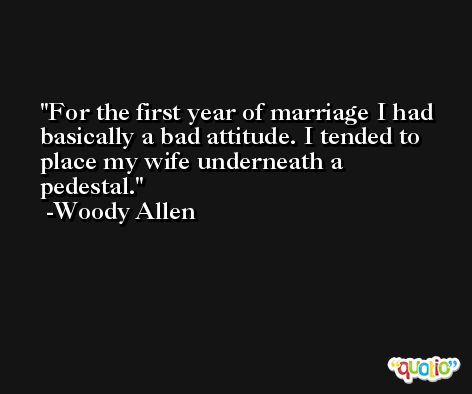 For the first year of marriage I had basically a bad attitude. I tended to place my wife underneath a pedestal. -Woody Allen