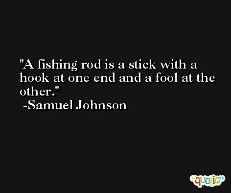 A fishing rod is a stick with a hook at one end and a fool at the other. -Samuel Johnson