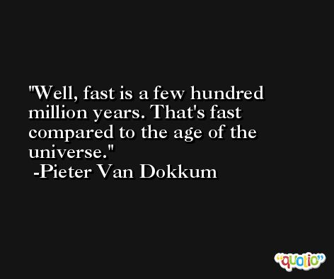 Well, fast is a few hundred million years. That's fast compared to the age of the universe. -Pieter Van Dokkum
