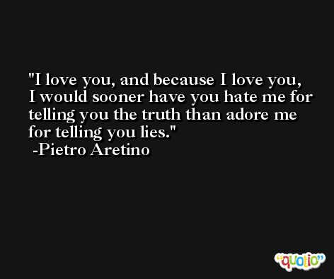 I love you, and because I love you, I would sooner have you hate me for telling you the truth than adore me for telling you lies. -Pietro Aretino