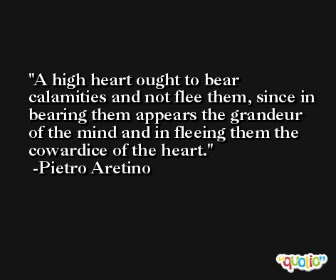 A high heart ought to bear calamities and not flee them, since in bearing them appears the grandeur of the mind and in fleeing them the cowardice of the heart. -Pietro Aretino