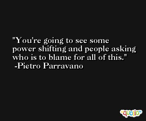 You're going to see some power shifting and people asking who is to blame for all of this. -Pietro Parravano