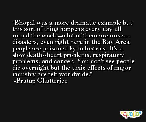Bhopal was a more dramatic example but this sort of thing happens every day all round the world--a lot of them are unseen disasters, even right here in the Bay Area people are poisoned by industries. It's a slow death--heart problems, respiratory problems, and cancer. You don't see people die overnight but the toxic effects of major industry are felt worldwide. -Pratap Chatterjee
