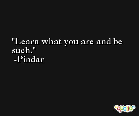 Learn what you are and be such. -Pindar