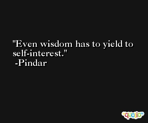 Even wisdom has to yield to self-interest. -Pindar