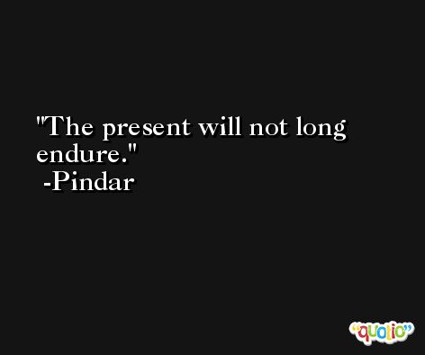 The present will not long endure. -Pindar