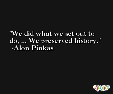 We did what we set out to do, ... We preserved history. -Alon Pinkas