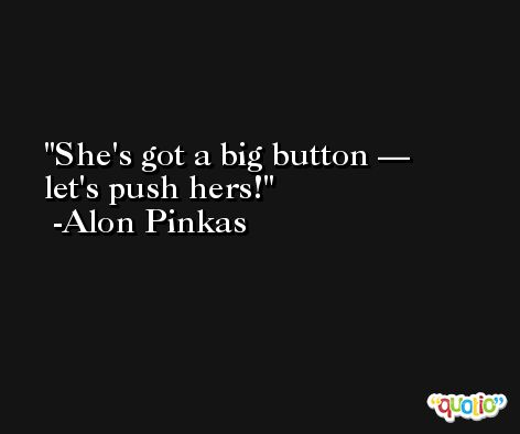 She's got a big button — let's push hers! -Alon Pinkas