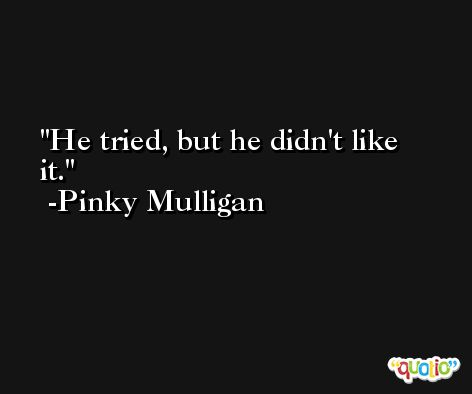 He tried, but he didn't like it. -Pinky Mulligan