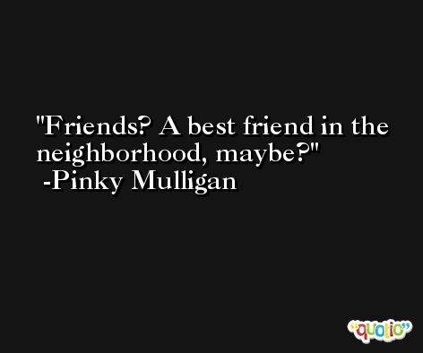 Friends? A best friend in the neighborhood, maybe? -Pinky Mulligan
